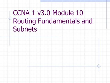 CCNA 1 v3.0 Module 10 Routing Fundamentals and Subnets.
