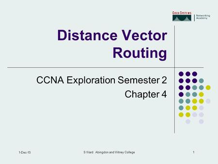 1 1-Dec-15 S Ward Abingdon and Witney College Distance Vector Routing CCNA Exploration Semester 2 Chapter 4.
