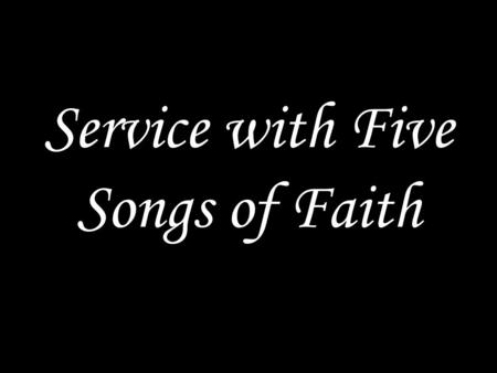 Service with Five Songs of Faith. GOD GATHERS US We sing a song.