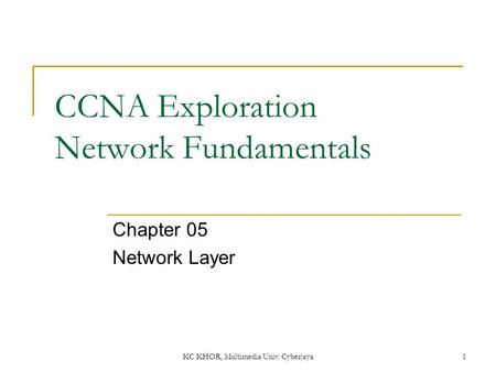 CCNA Exploration Network Fundamentals Chapter 05 Network Layer 1 KC KHOR, Multimedia Univ. Cyberjaya.