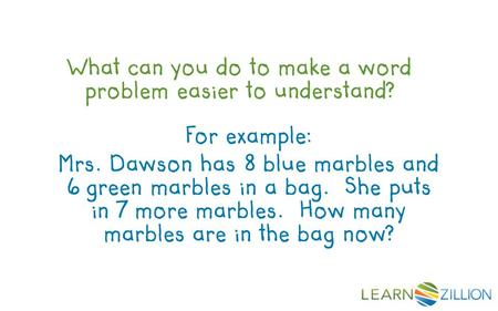 What can you do to make a word problem easier to understand? For example: Mrs. Dawson has 8 blue marbles and 6 green marbles in a bag. She puts in 7 more.