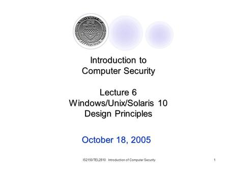 IS2150/TEL2810: Introduction of Computer Security1 October 18, 2005 Introduction to Computer Security Lecture 6 Windows/Unix/Solaris 10 Design Principles.