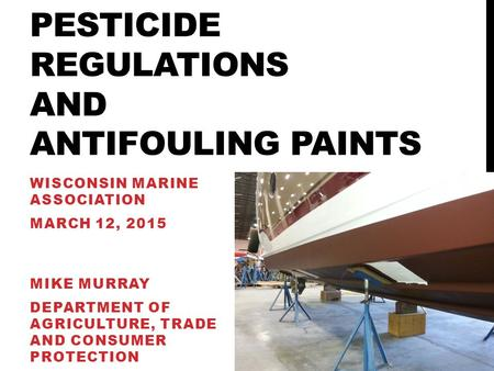 PESTICIDE REGULATIONS AND ANTIFOULING PAINTS WISCONSIN MARINE ASSOCIATION MARCH 12, 2015 MIKE MURRAY DEPARTMENT OF AGRICULTURE, TRADE AND CONSUMER PROTECTION.