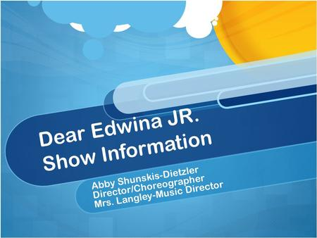 Dear Edwina JR. Show Information Abby Shunskis-Dietzler Director/Choreographer Mrs. Langley-Music Director.