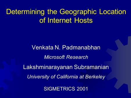 Determining the Geographic Location of Internet Hosts Venkata N. Padmanabhan Microsoft Research Lakshminarayanan Subramanian University of California at.
