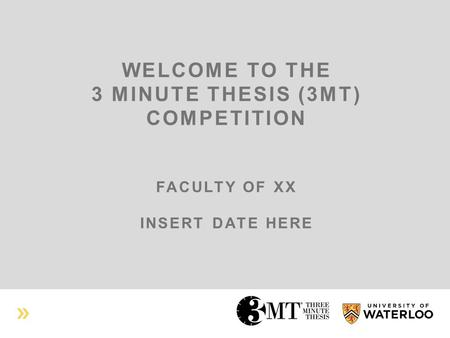 WELCOME TO THE 3 MINUTE THESIS (3MT) COMPETITION FACULTY OF XX INSERT DATE HERE.