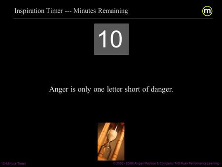 m/ 10-Minute Timer © 2000 - 2008 Morgan Madison & Company / MG Rush Performance Learning  / 10 Anger is.