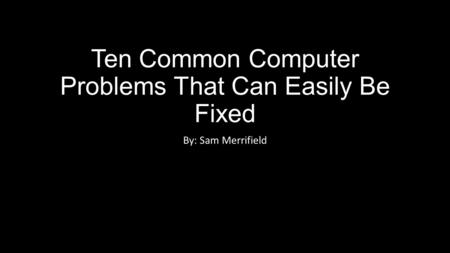 Ten Common Computer Problems That Can Easily Be Fixed By: Sam Merrifield.