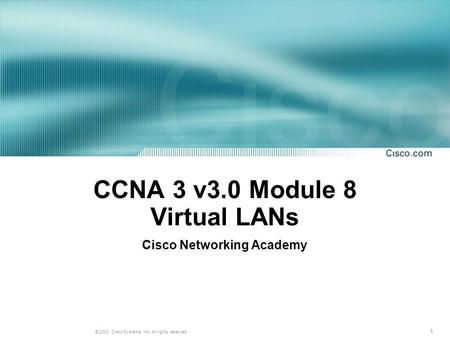 1 © 2003, Cisco Systems, Inc. All rights reserved. CCNA 3 v3.0 Module 8 Virtual LANs Cisco Networking Academy.