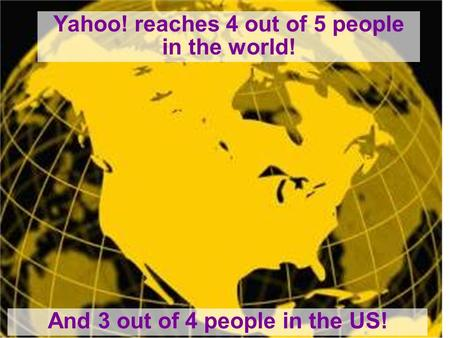 Yahoo! reaches 4 out of 5 people in the world! And 3 out of 4 people in the US!