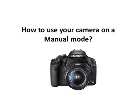 How to use your camera on a Manual mode?.. Objectif: Understand the three camera settings: aperture, ISO and shutter speed.