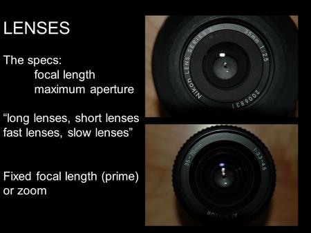"LENSES The specs: focal length maximum aperture ""long lenses, short lenses fast lenses, slow lenses"" Fixed focal length (prime) or zoom."