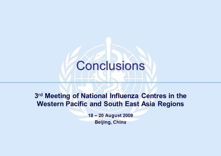 Conclusions 3 rd Meeting of National Influenza Centres in the Western Pacific and South East Asia Regions 18 – 20 August 2009 Beijing, China.