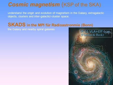 Cosmic magnetism ( KSP of the SKA)‏ understand the origin and evolution of magnetism in the Galaxy, extragalactic objects, clusters and inter-galactic/-cluster.