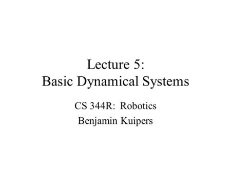 Lecture 5: Basic Dynamical Systems CS 344R: Robotics Benjamin Kuipers.