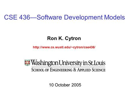 CSE 436—Software Development Models Ron K. Cytron  10 October 2005.