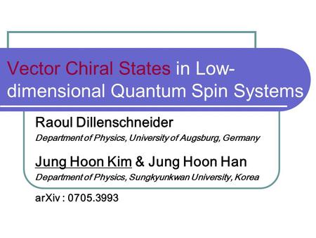 Vector Chiral States in Low- dimensional Quantum Spin Systems Raoul Dillenschneider Department of Physics, University of Augsburg, Germany Jung Hoon Kim.