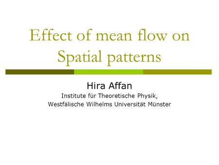 Effect of mean flow on Spatial patterns Hira Affan Institute für Theoretische Physik, Westfälische Wilhelms Universität Münster.