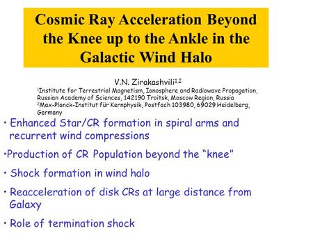 Cosmic Ray Acceleration Beyond the Knee up to the Ankle in the Galactic Wind Halo V.N. Zirakashvili 1,2 1 Institute for Terrestrial Magnetism, Ionosphere.