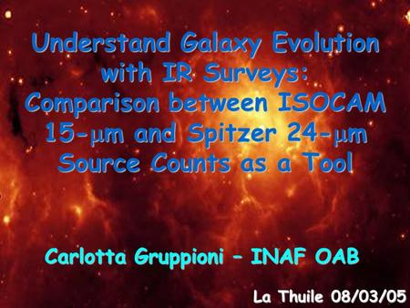 Understand Galaxy Evolution with IR Surveys: Comparison between ISOCAM 15-  m and Spitzer 24-  m Source Counts as a Tool Carlotta Gruppioni – INAF OAB.