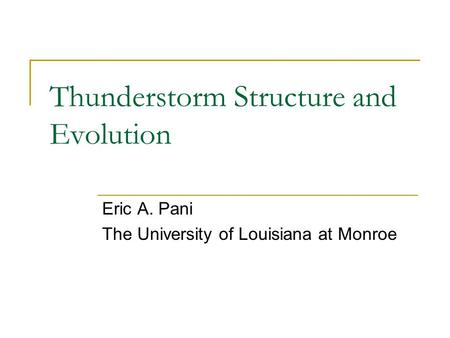 Thunderstorm Structure and Evolution Eric A. Pani The University of Louisiana at Monroe.