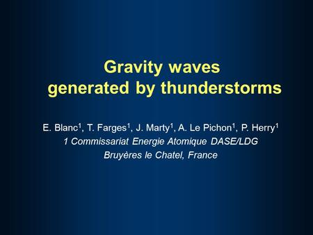 Gravity waves generated by thunderstorms E. Blanc 1, T. Farges 1, J. Marty 1, A. Le Pichon 1, P. Herry 1 1 Commissariat Energie Atomique DASE/LDG Bruyères.