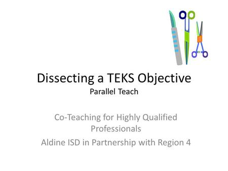 Dissecting a TEKS Objective Parallel Teach Co-Teaching for Highly Qualified Professionals Aldine ISD in Partnership with Region 4.