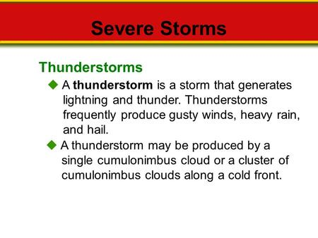 Thunderstorms Severe Storms  A thunderstorm is a storm that generates lightning and thunder. Thunderstorms frequently produce gusty winds, heavy rain,