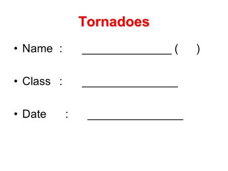 Tornadoes Name:______________ () Class:_______________ Date : _______________.