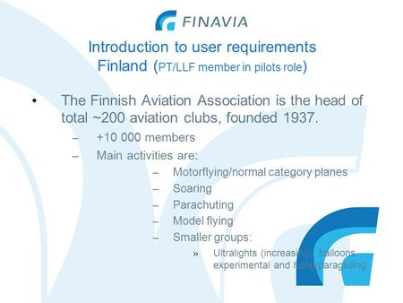 Introduction to user requirements Finland ( PT/LLF member in pilots role ) The Finnish Aviation Association is the head of total ~200 aviation clubs, founded.