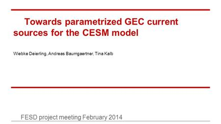 Towards parametrized GEC current sources for the CESM model FESD project meeting February 2014 Wiebke Deierling, Andreas Baumgaertner, Tina Kalb.