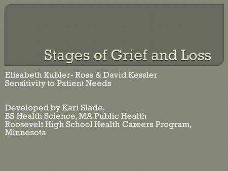 Elisabeth Kubler- Ross & David Kessler Sensitivity to Patient Needs Developed by Kari Slade, BS Health Science, MA Public Health Roosevelt High School.