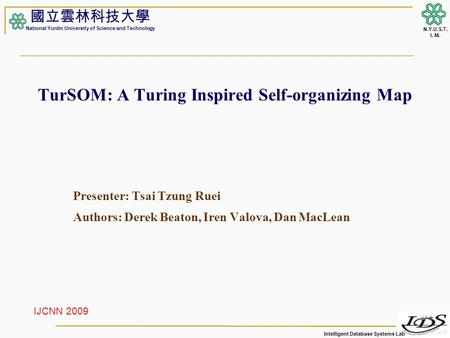Intelligent Database Systems Lab N.Y.U.S.T. I. M. TurSOM: A Turing Inspired Self-organizing Map Presenter: Tsai Tzung Ruei Authors: Derek Beaton, Iren.