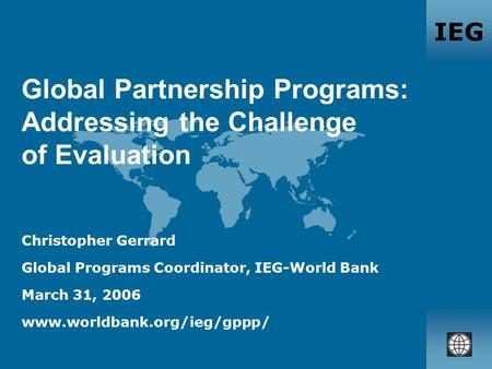 IEG Global Partnership Programs: Addressing the Challenge of Evaluation Christopher Gerrard Global Programs Coordinator, IEG-World Bank March 31, 2006.
