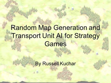 Random Map Generation and Transport Unit AI for Strategy Games By Russell Kuchar.