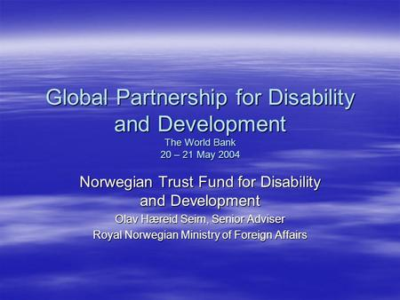 Global Partnership for Disability and Development The World Bank 20 – 21 May 2004 Norwegian Trust Fund for Disability and Development Olav Hæreid Seim,