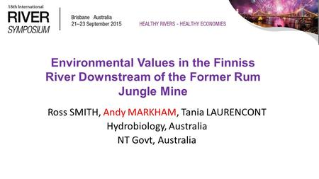 Environmental Values in the Finniss River Downstream of the Former Rum Jungle Mine Ross SMITH, Andy MARKHAM, Tania LAURENCONT Hydrobiology, Australia NT.
