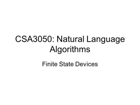 CSA3050: Natural Language Algorithms Finite State Devices.