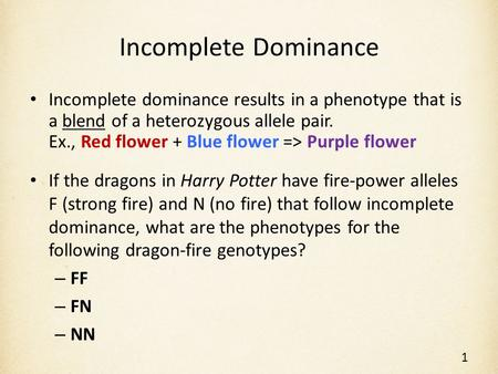 Incomplete Dominance Incomplete dominance results in a phenotype that is a blend of a heterozygous allele pair. Ex., Red flower + Blue flower => Purple.