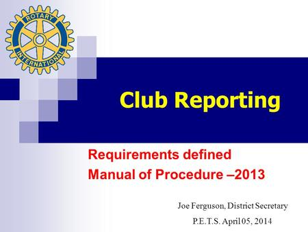 Club Reporting Requirements defined Manual of Procedure –2013 Joe Ferguson, District Secretary P.E.T.S. April 05, 2014.