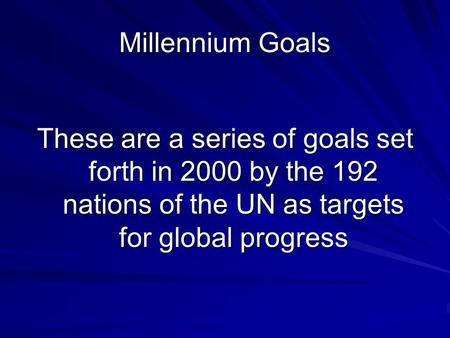 Millennium Goals These are a series of goals set forth in 2000 by the 192 nations of the UN as targets for global progress.