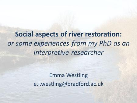Social aspects of river restoration: or some experiences from my PhD as an interpretive researcher Emma Westling