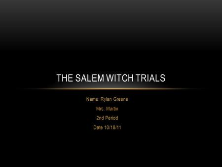 Name: Rylan Greene Mrs. Martin 2nd Period Date 10/18/11 THE SALEM WITCH TRIALS.