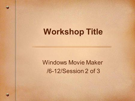 Windows Movie Maker /6-12/Session 2 of 3 Workshop Title.