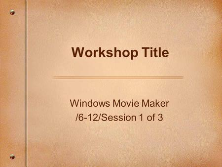 Windows Movie Maker /6-12/Session 1 of 3 Workshop Title.