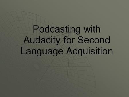 Podcasting with Audacity for Second Language Acquisition.