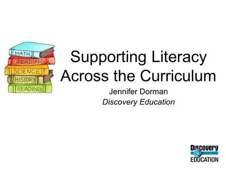 Supporting Literacy Across the Curriculum Jennifer Dorman Discovery Education.