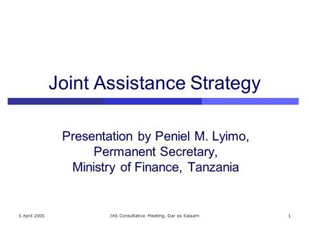 5 April 2005JAS Consultative Meeting, Dar es Salaam1 Joint Assistance Strategy Presentation by Peniel M. Lyimo, Permanent Secretary, Ministry of Finance,