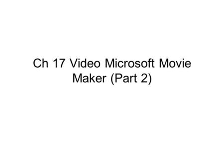 Ch 17 Video Microsoft Movie Maker (Part 2). Next  Click above to play.