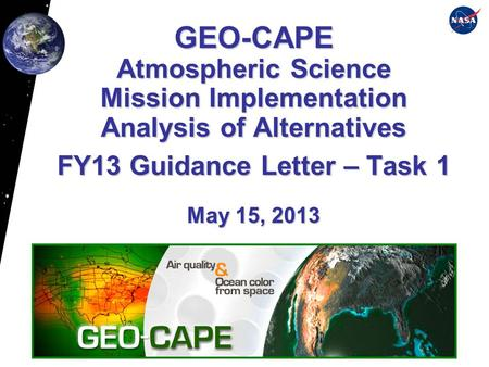 GEO-CAPE Atmospheric Science Mission Implementation Analysis of Alternatives FY13 Guidance Letter – Task 1 May 15, 2013.